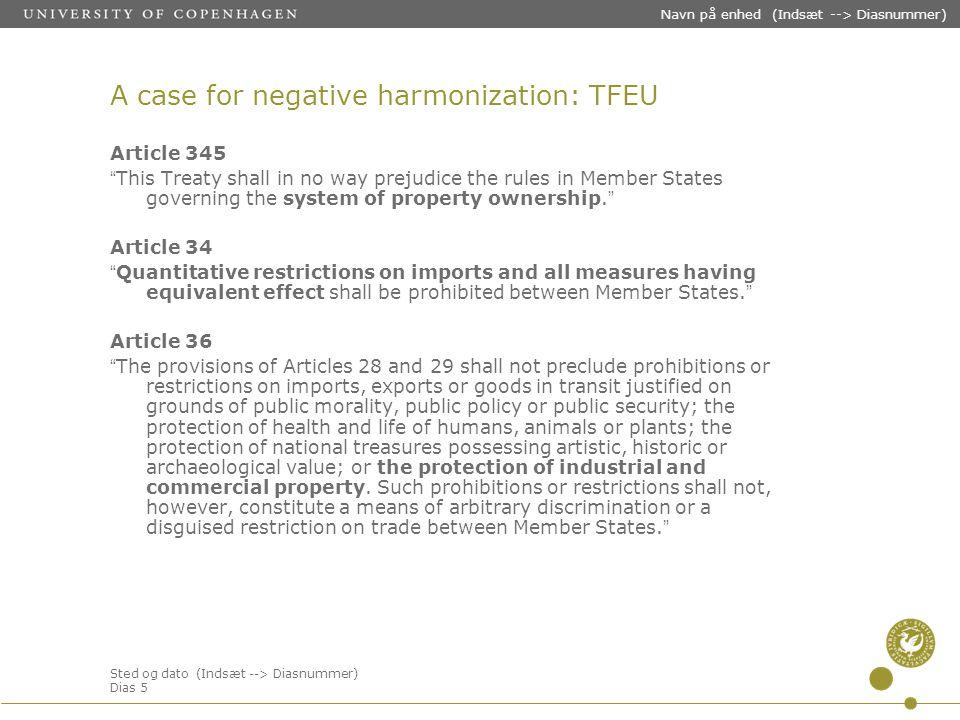 Sted og dato (Indsæt --> Diasnummer) Dias 5 Navn på enhed (Indsæt --> Diasnummer) A case for negative harmonization: TFEU Article 345 This Treaty shall in no way prejudice the rules in Member States governing the system of property ownership.