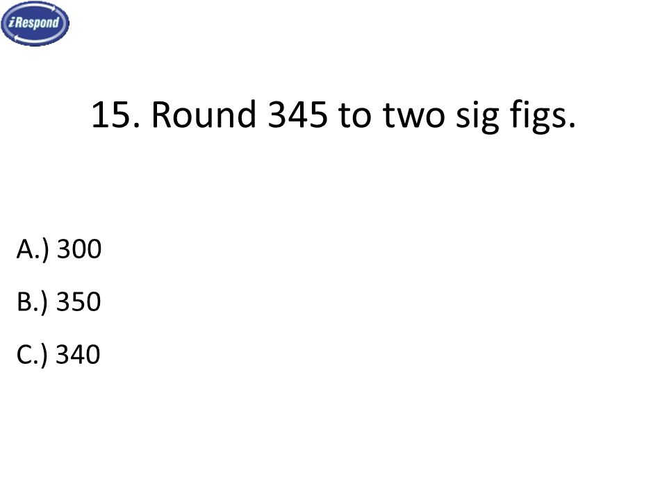15. Round 345 to two sig figs. A.) 300 B.) 350 C.) 340
