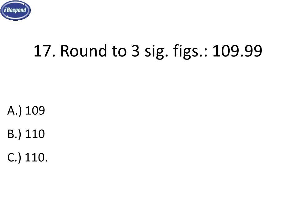 17. Round to 3 sig. figs.: 109.99 A.) 109 B.) 110 C.) 110.