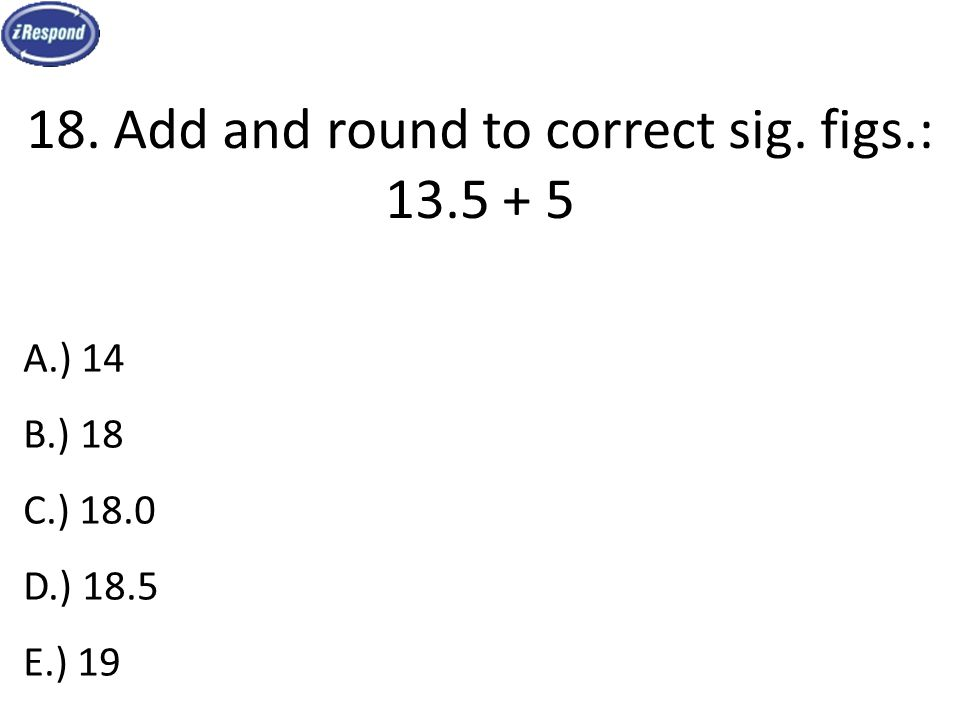 18. Add and round to correct sig. figs.: 13.5 + 5 A.) 14 B.) 18 C.) 18.0 D.) 18.5 E.) 19