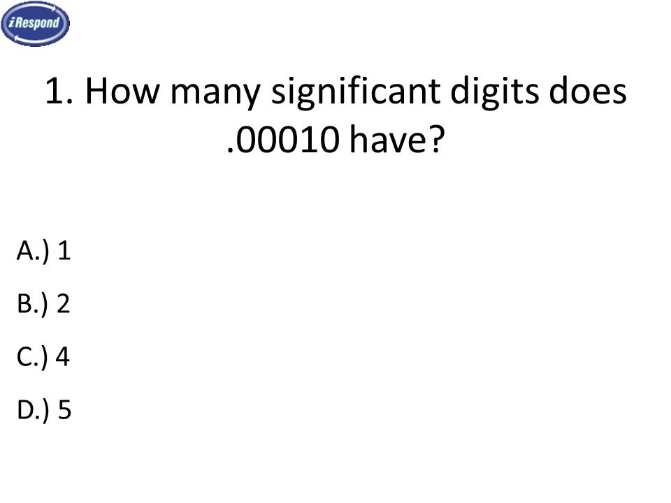 1. How many significant digits does.00010 have? A.) 1 B.) 2 C.) 4 D.) 5