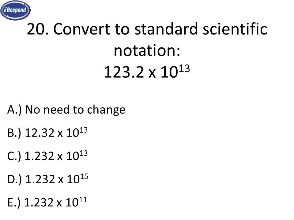 20. Convert to standard scientific notation: 123.2 x 10 13 A.) No need to change B.) 12.32 x 10 13 C.) 1.232 x 10 13 D.) 1.232 x 10 15 E.) 1.232 x 10