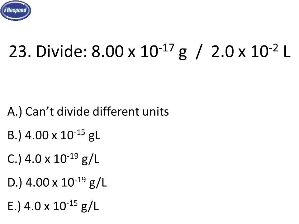 23. Divide: 8.00 x 10 -17 g / 2.0 x 10 -2 L A.) Can't divide different units B.) 4.00 x 10 -15 gL C.) 4.0 x 10 -19 g/L D.) 4.00 x 10 -19 g/L E.) 4.0 x