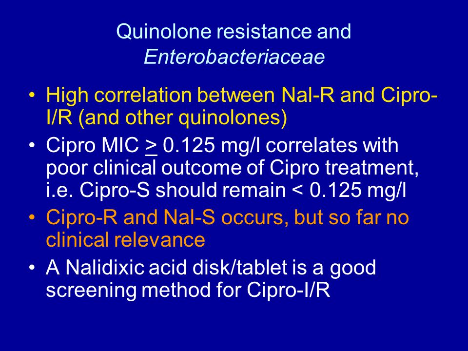 Quinolone resistance and Enterobacteriaceae High correlation between Nal-R and Cipro- I/R (and other quinolones) Cipro MIC > 0.125 mg/l correlates with poor clinical outcome of Cipro treatment, i.e.