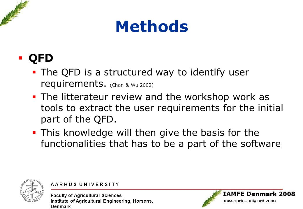 A A R H U S U N I V E R S I T Y Faculty of Agricultural Sciences Institute of Agricultural Engineering, Horsens, Denmark Methods  QFD  The QFD is a structured way to identify user requirements.