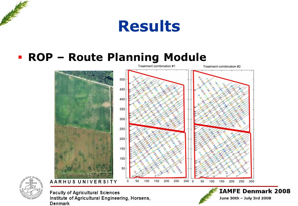 A A R H U S U N I V E R S I T Y Faculty of Agricultural Sciences Institute of Agricultural Engineering, Horsens, Denmark Results  ROP – Route Planning Module