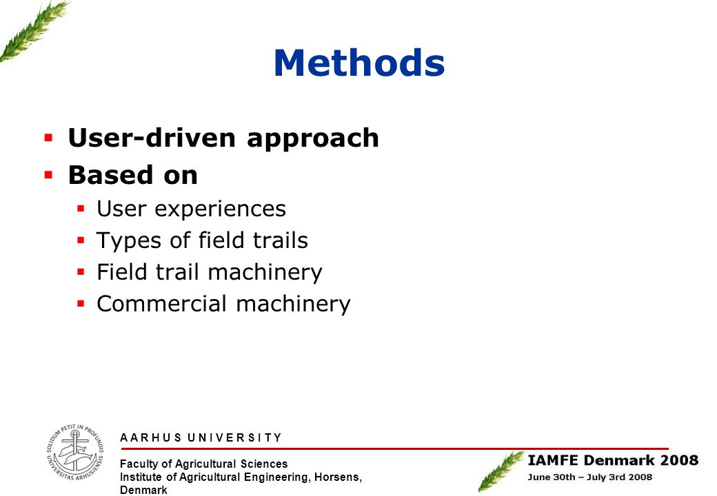 A A R H U S U N I V E R S I T Y Faculty of Agricultural Sciences Institute of Agricultural Engineering, Horsens, Denmark Methods  User-driven approach  Based on  User experiences  Types of field trails  Field trail machinery  Commercial machinery