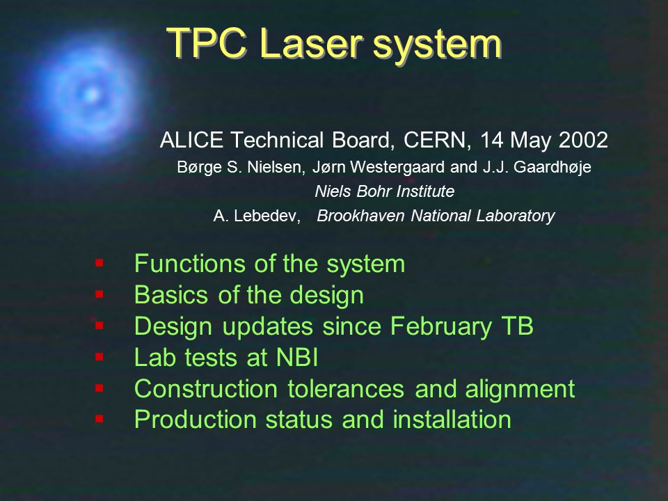 Technical Board, CERN, 14 May 2002Børge Svane Nielsen, NBI1 TPC Laser system  Functions of the system  Basics of the design  Design updates since February TB  Lab tests at NBI  Construction tolerances and alignment  Production status and installation ALICE Technical Board, CERN, 14 May 2002 Børge S.