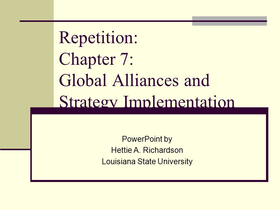 Repetition: Chapter 7: Global Alliances and Strategy Implementation PowerPoint by Hettie A. Richardson Louisiana State University