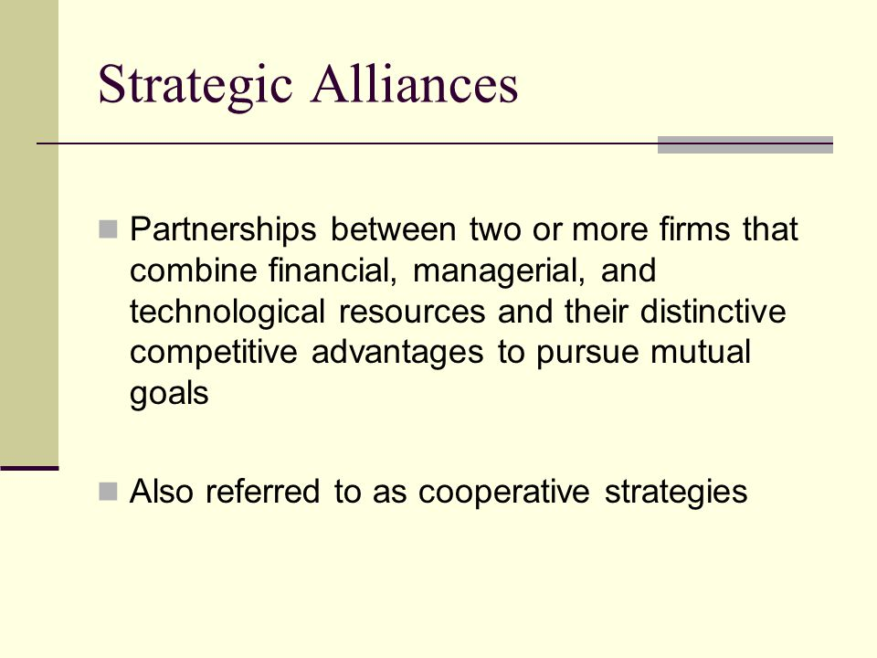 Strategic Alliances Partnerships between two or more firms that combine financial, managerial, and technological resources and their distinctive compe