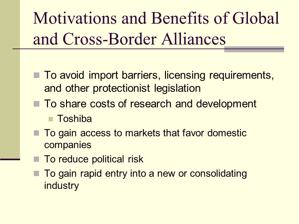 Motivations and Benefits of Global and Cross-Border Alliances To avoid import barriers, licensing requirements, and other protectionist legislation To