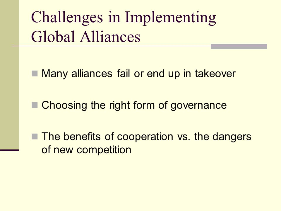 Challenges in Implementing Global Alliances Many alliances fail or end up in takeover Choosing the right form of governance The benefits of cooperatio