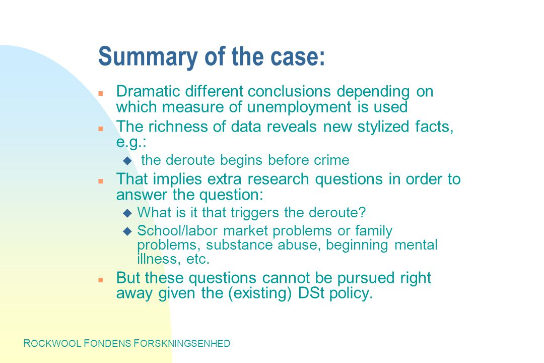 R OCKWOOL F ONDENS F ORSKNINGSENHED Summary of the case: n Dramatic different conclusions depending on which measure of unemployment is used n The richness of data reveals new stylized facts, e.g.: u the deroute begins before crime n That implies extra research questions in order to answer the question: u What is it that triggers the deroute.