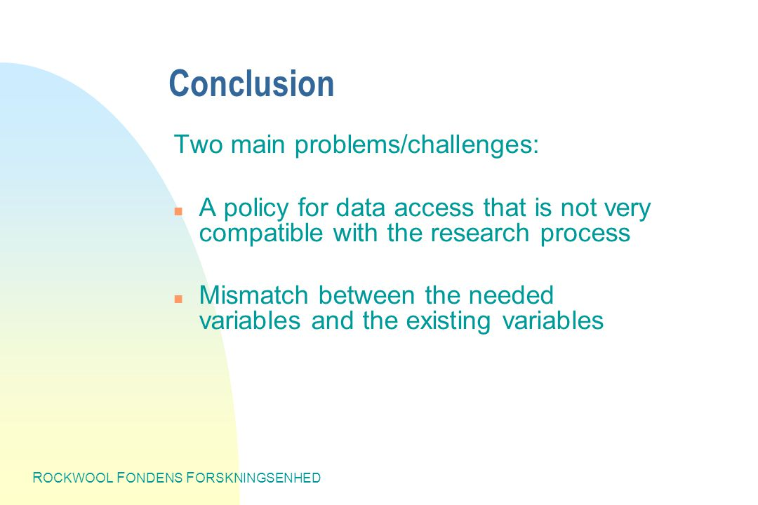 R OCKWOOL F ONDENS F ORSKNINGSENHED Conclusion Two main problems/challenges: n A policy for data access that is not very compatible with the research process n Mismatch between the needed variables and the existing variables