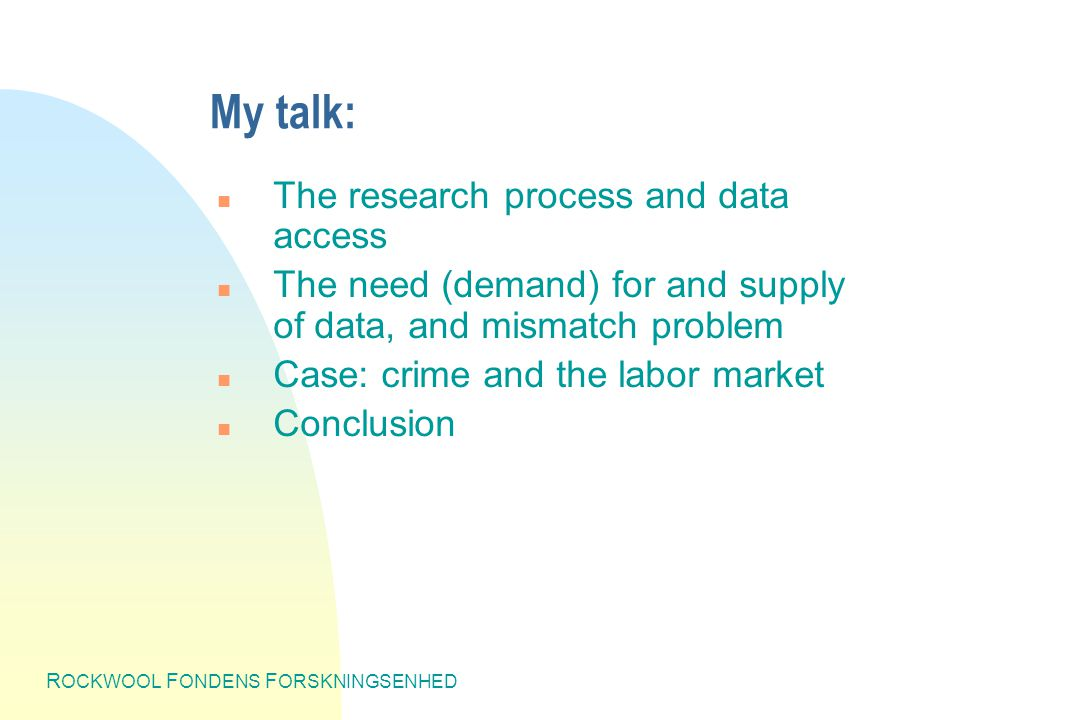 R OCKWOOL F ONDENS F ORSKNINGSENHED My talk: n The research process and data access n The need (demand) for and supply of data, and mismatch problem n Case: crime and the labor market n Conclusion
