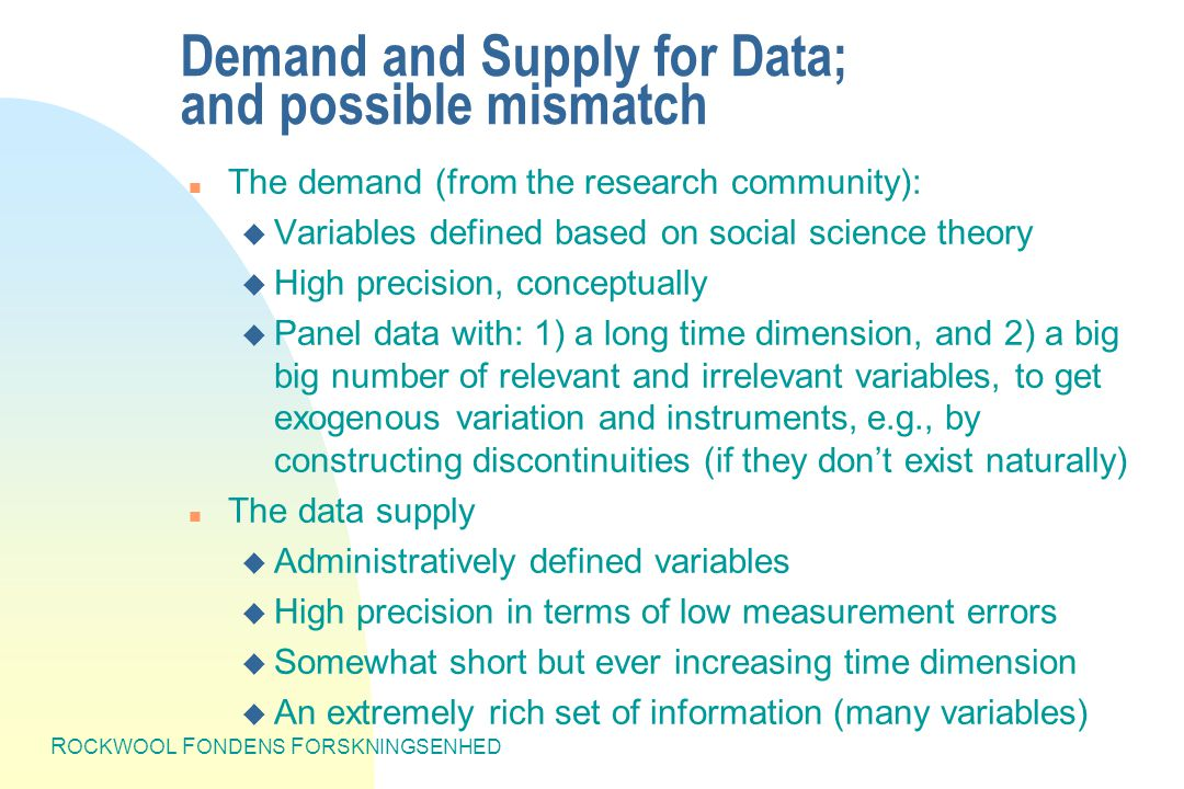 R OCKWOOL F ONDENS F ORSKNINGSENHED Demand and Supply for Data; and possible mismatch n The demand (from the research community): u Variables defined based on social science theory u High precision, conceptually u Panel data with: 1) a long time dimension, and 2) a big big number of relevant and irrelevant variables, to get exogenous variation and instruments, e.g., by constructing discontinuities (if they don't exist naturally) n The data supply u Administratively defined variables u High precision in terms of low measurement errors u Somewhat short but ever increasing time dimension u An extremely rich set of information (many variables)