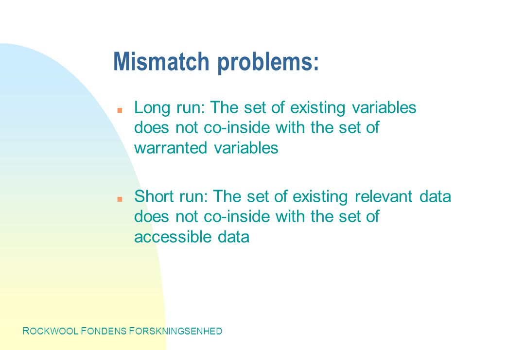 R OCKWOOL F ONDENS F ORSKNINGSENHED Mismatch problems: n Long run: The set of existing variables does not co-inside with the set of warranted variables n Short run: The set of existing relevant data does not co-inside with the set of accessible data