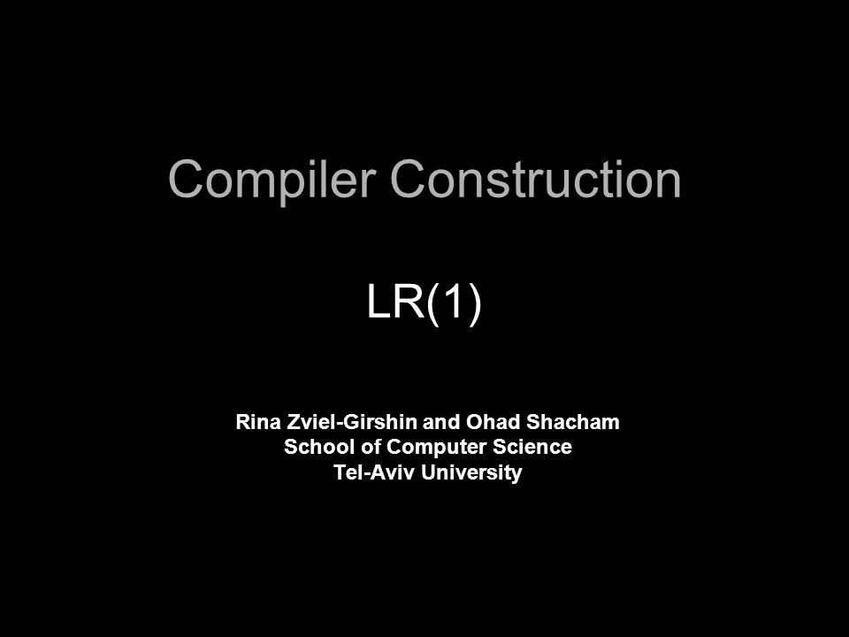 Compiler Construction LR(1) Rina Zviel-Girshin and Ohad Shacham School of Computer Science Tel-Aviv University