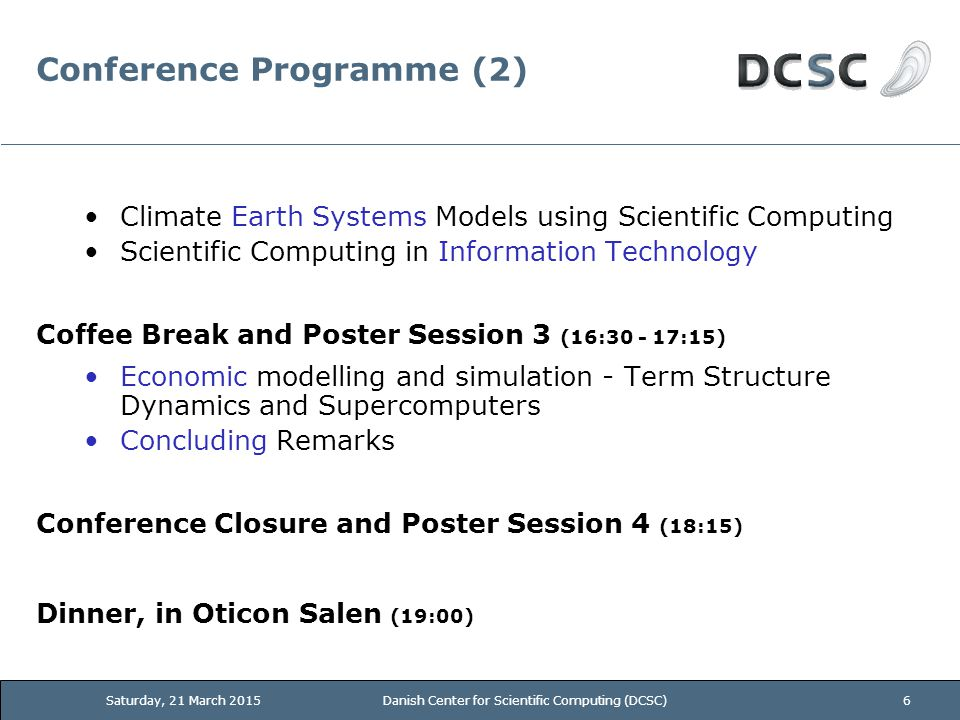 Conference Programme (2) Climate Earth Systems Models using Scientific Computing Scientific Computing in Information Technology Coffee Break and Poster Session 3 (16:30 - 17:15) Economic modelling and simulation - Term Structure Dynamics and Supercomputers Concluding Remarks Conference Closure and Poster Session 4 (18:15) Dinner, in Oticon Salen (19:00) Saturday, 21 March 2015Danish Center for Scientific Computing (DCSC)6