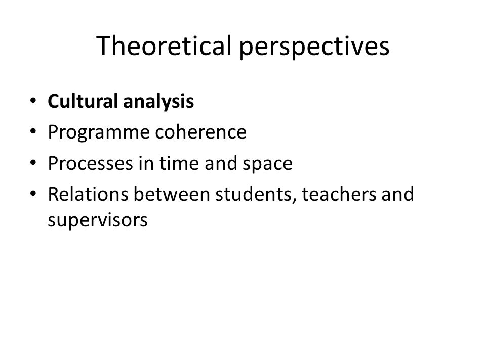 Theoretical perspectives Cultural analysis Programme coherence Processes in time and space Relations between students, teachers and supervisors