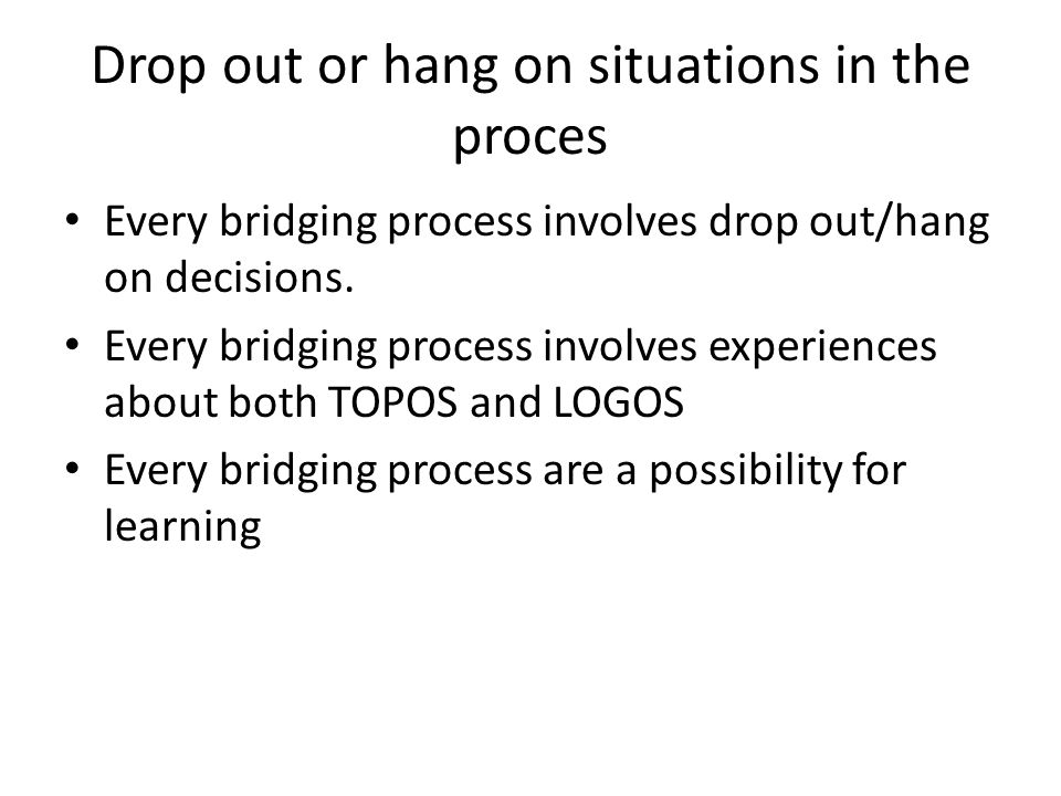 Drop out or hang on situations in the proces Every bridging process involves drop out/hang on decisions.