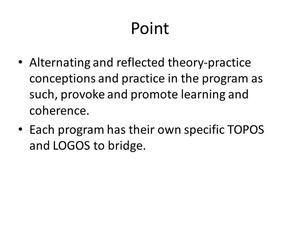 Point Alternating and reflected theory-practice conceptions and practice in the program as such, provoke and promote learning and coherence.