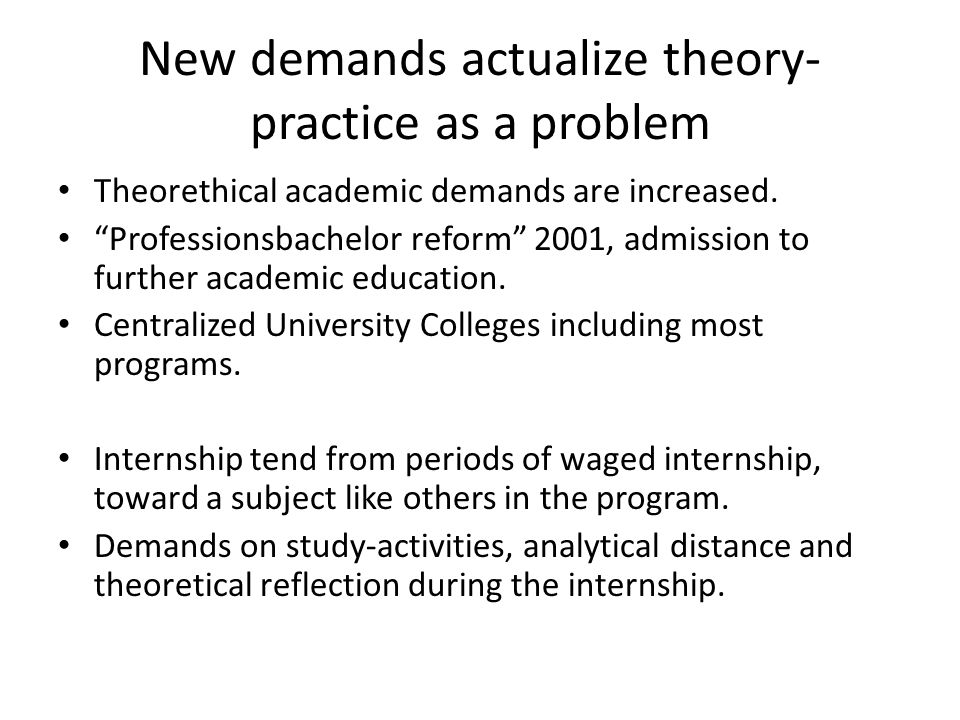 New demands actualize theory- practice as a problem Theorethical academic demands are increased.