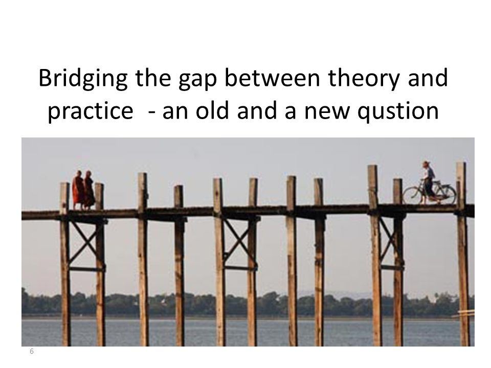 Bridging the gap between theory and practice - an old and a new qustion 6