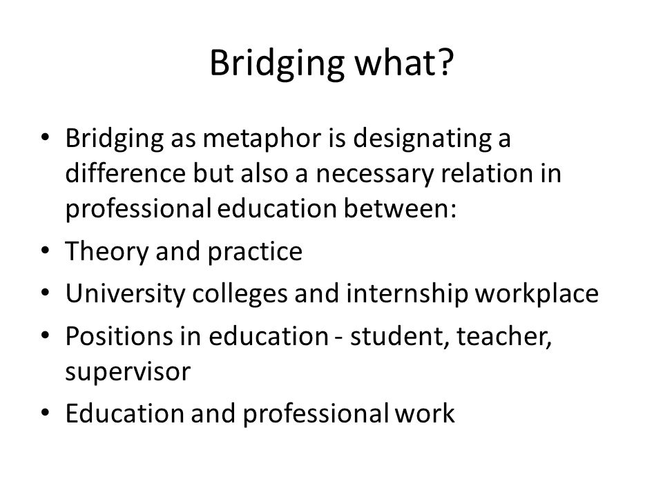 Bridging what? Bridging as metaphor is designating a difference but also a necessary relation in professional education between: Theory and practice U