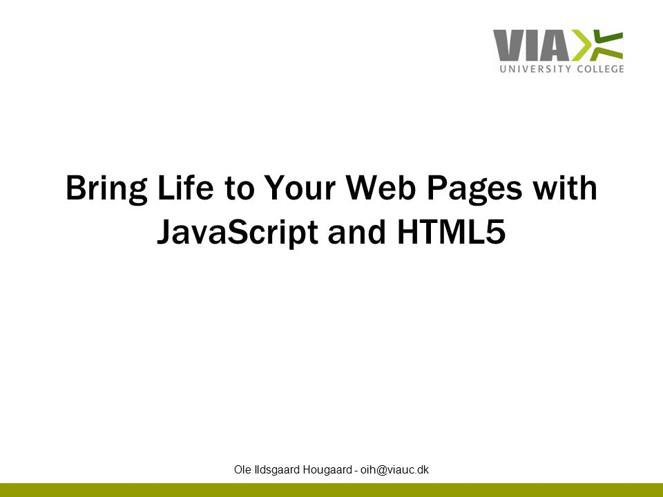 Bring Life to Your Web Pages with JavaScript and HTML5 Ole Ildsgaard Hougaard - oih@viauc.dk