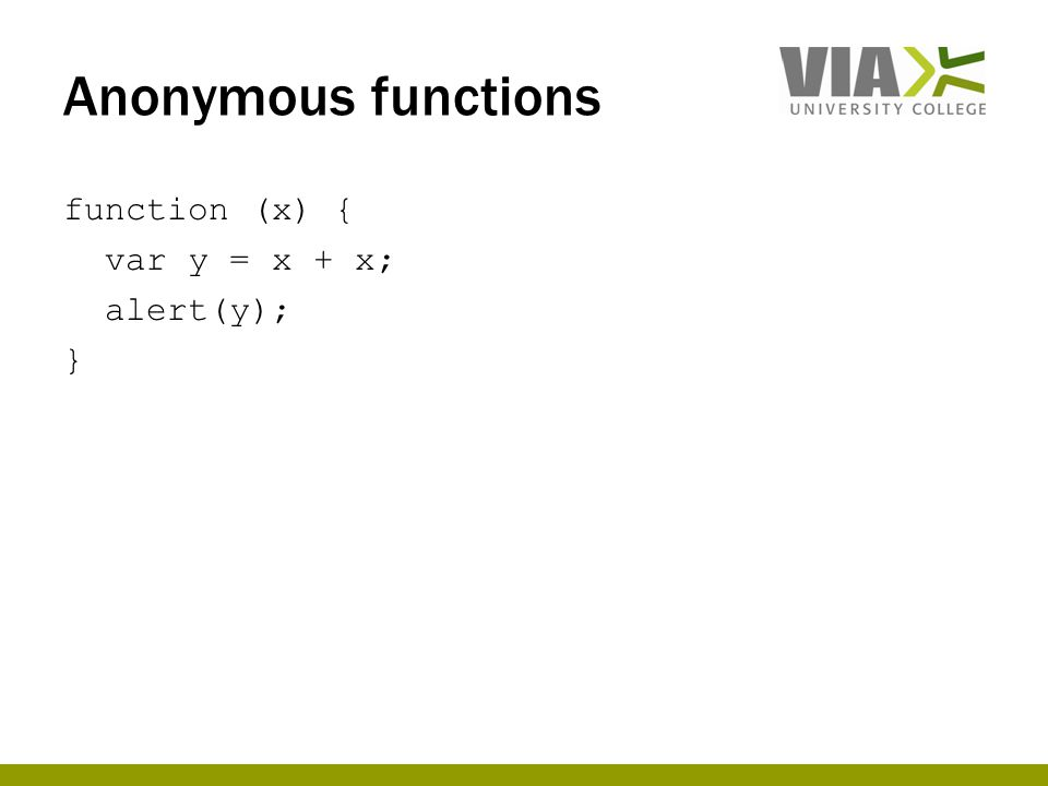 Anonymous functions function (x) { var y = x + x; alert(y); }