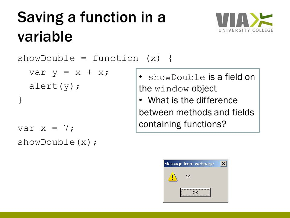 Saving a function in a variable showDouble = function (x) { var y = x + x; alert(y); } var x = 7; showDouble(x); showDouble is a field on the window object What is the difference between methods and fields containing functions?