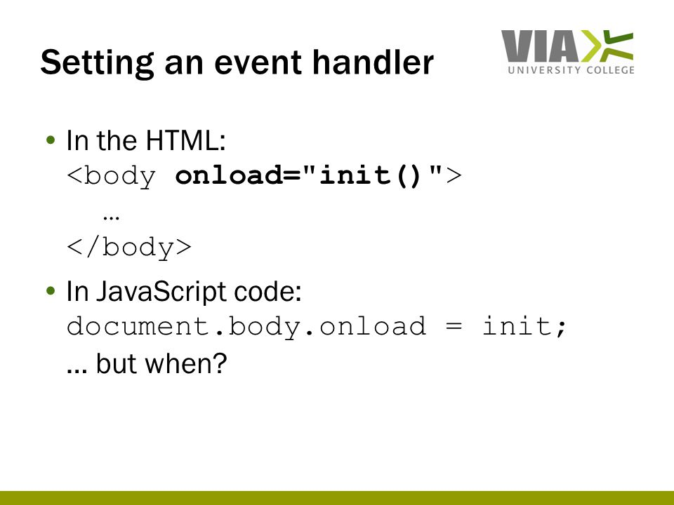 Setting an event handler In the HTML: … In JavaScript code: document.body.onload = init; … but when?