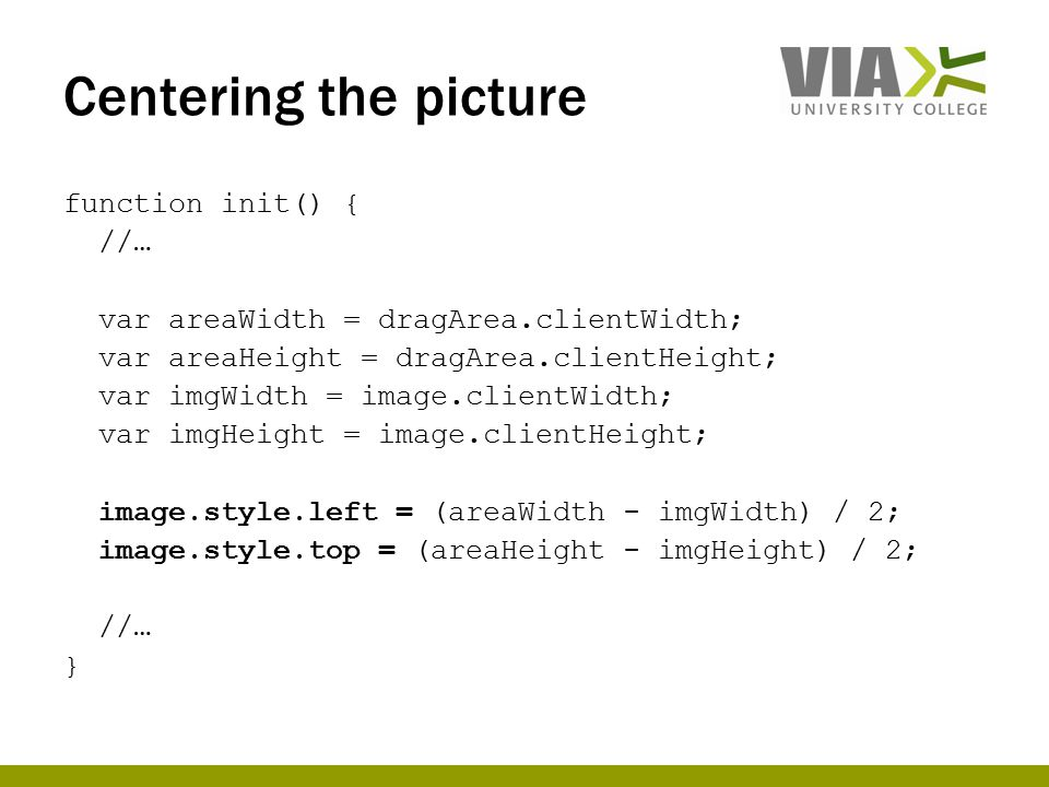 Centering the picture function init() { //… var areaWidth = dragArea.clientWidth; var areaHeight = dragArea.clientHeight; var imgWidth = image.clientWidth; var imgHeight = image.clientHeight; image.style.left = (areaWidth - imgWidth) / 2; image.style.top = (areaHeight - imgHeight) / 2; //… }