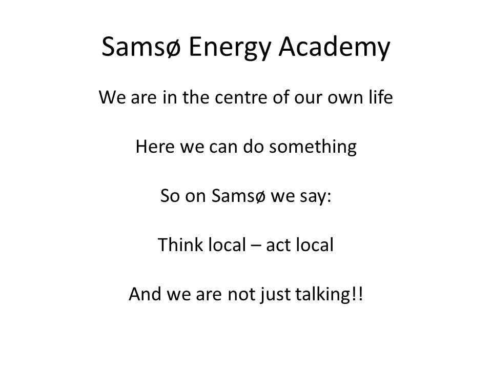 Samsø Energy Academy We are in the centre of our own life Here we can do something So on Samsø we say: Think local – act local And we are not just talking!!