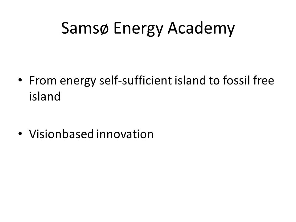 Samsø Energy Academy From energy self-sufficient island to fossil free island Visionbased innovation