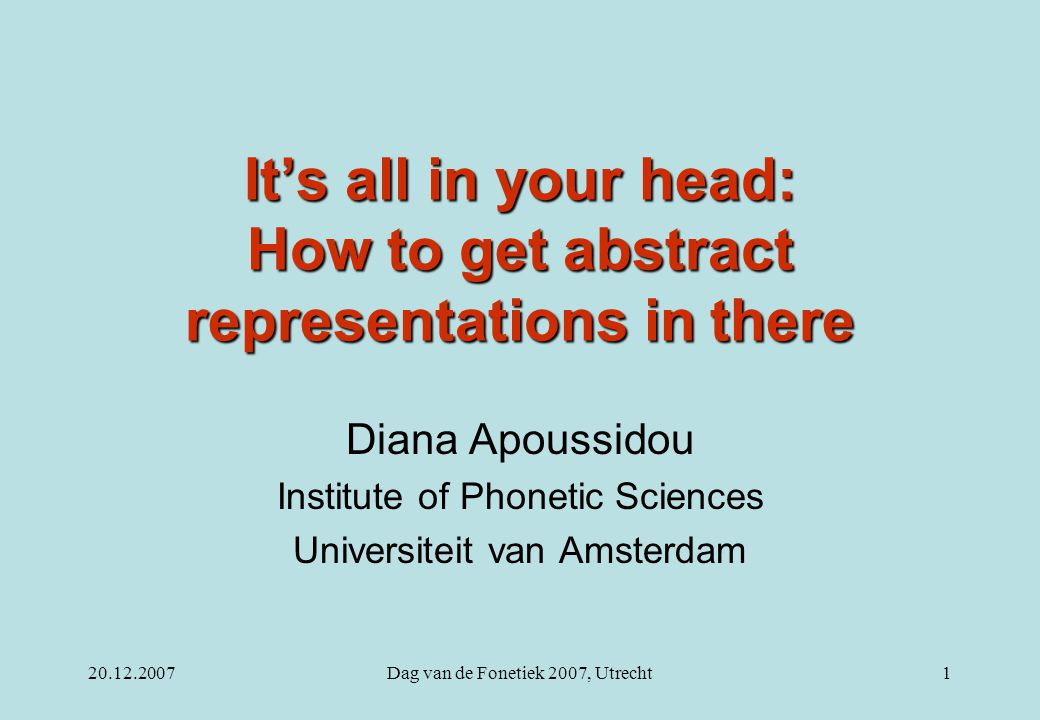 20.12.2007Dag van de Fonetiek 2007, Utrecht1 It's all in your head: How to get abstract representations in there Diana Apoussidou Institute of Phoneti