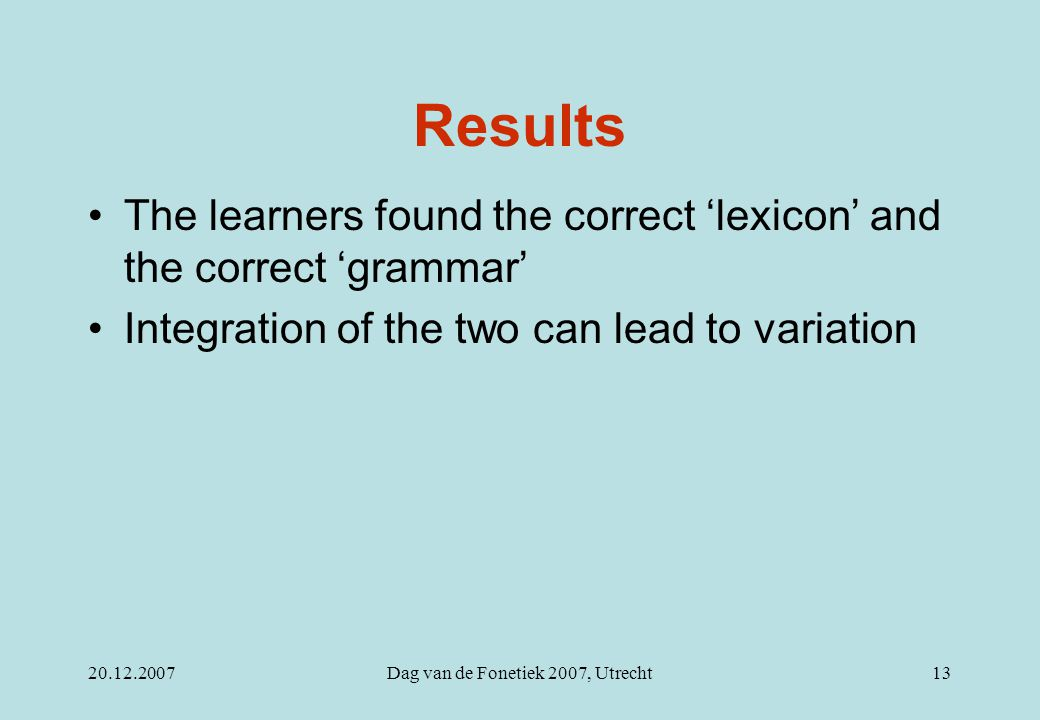 20.12.2007Dag van de Fonetiek 2007, Utrecht13 Results The learners found the correct 'lexicon' and the correct 'grammar' Integration of the two can lead to variation