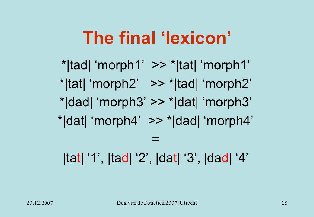 20.12.2007Dag van de Fonetiek 2007, Utrecht18 The final 'lexicon' *|tad| 'morph1' >> *|tat| 'morph1' *|tat| 'morph2' >> *|tad| 'morph2' *|dad| 'morph3