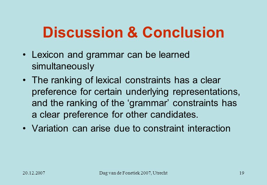 20.12.2007Dag van de Fonetiek 2007, Utrecht19 Discussion & Conclusion Lexicon and grammar can be learned simultaneously The ranking of lexical constra