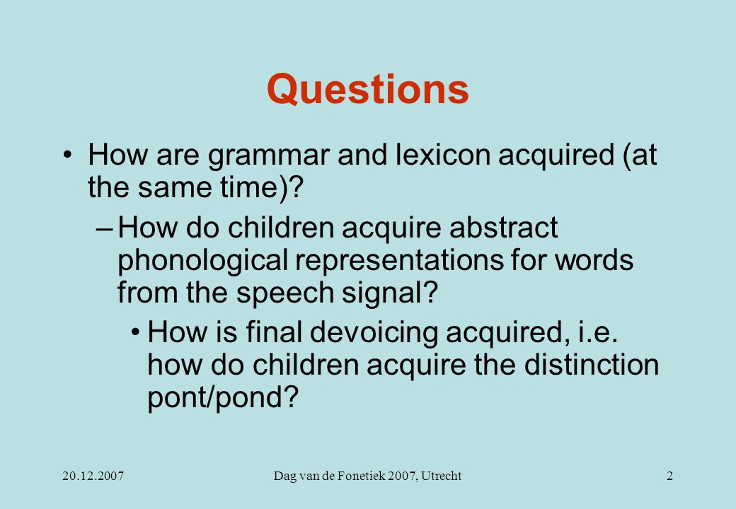 20.12.2007Dag van de Fonetiek 2007, Utrecht2 Questions How are grammar and lexicon acquired (at the same time)? –How do children acquire abstract phon