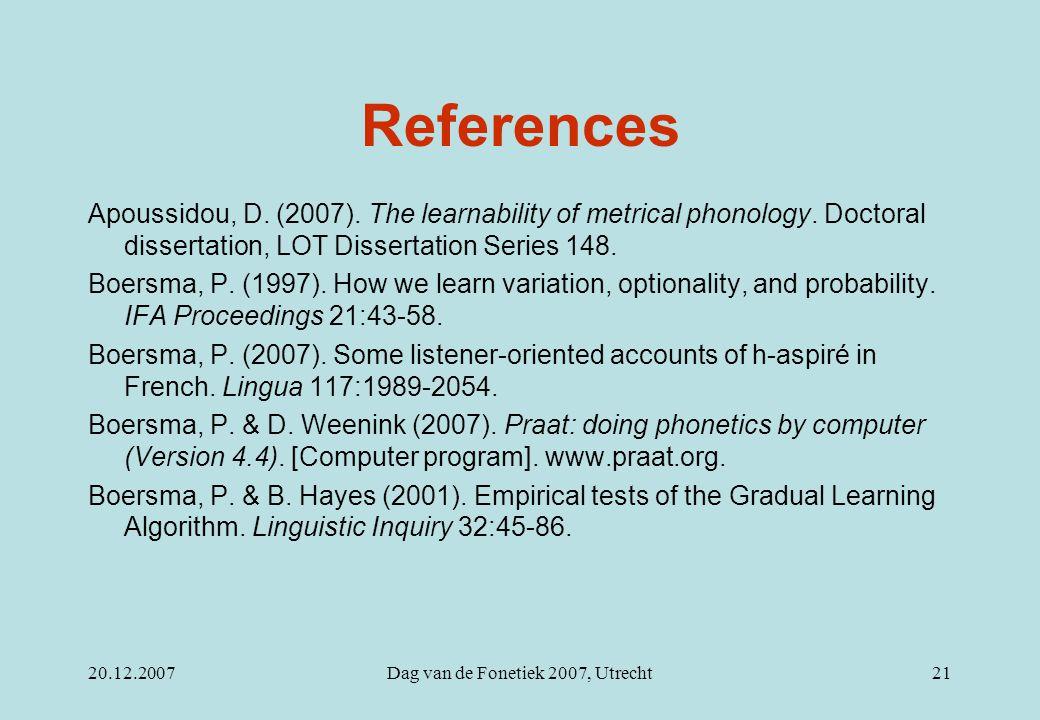 20.12.2007Dag van de Fonetiek 2007, Utrecht21 References Apoussidou, D. (2007). The learnability of metrical phonology. Doctoral dissertation, LOT Dis