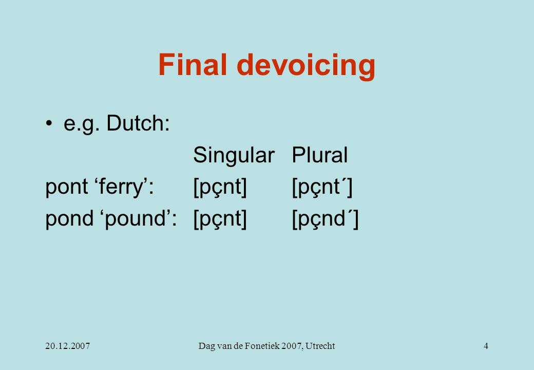 20.12.2007Dag van de Fonetiek 2007, Utrecht4 Final devoicing e.g. Dutch: SingularPlural pont 'ferry':[pçnt][pçnt´] pond 'pound':[pçnt][pçnd´]