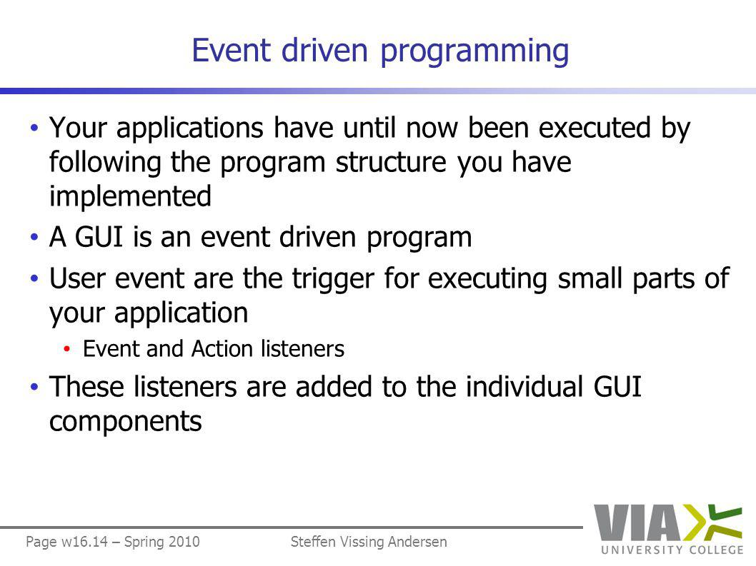 Page w16.14 – Spring 2010Steffen Vissing Andersen Event driven programming Your applications have until now been executed by following the program structure you have implemented A GUI is an event driven program User event are the trigger for executing small parts of your application Event and Action listeners These listeners are added to the individual GUI components