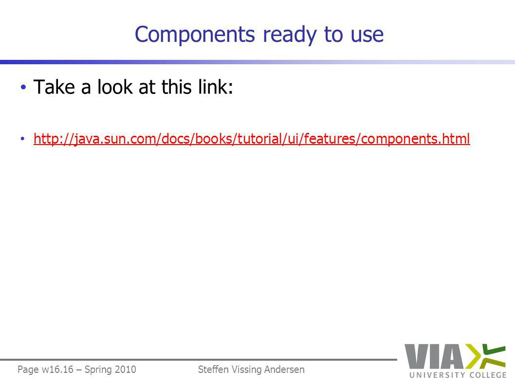 Page w16.16 – Spring 2010Steffen Vissing Andersen Components ready to use Take a look at this link: http://java.sun.com/docs/books/tutorial/ui/features/components.html