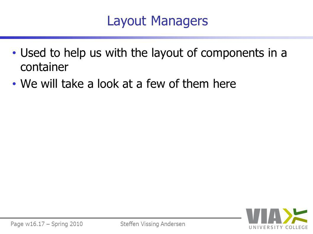 Page w16.17 – Spring 2010Steffen Vissing Andersen Layout Managers Used to help us with the layout of components in a container We will take a look at a few of them here