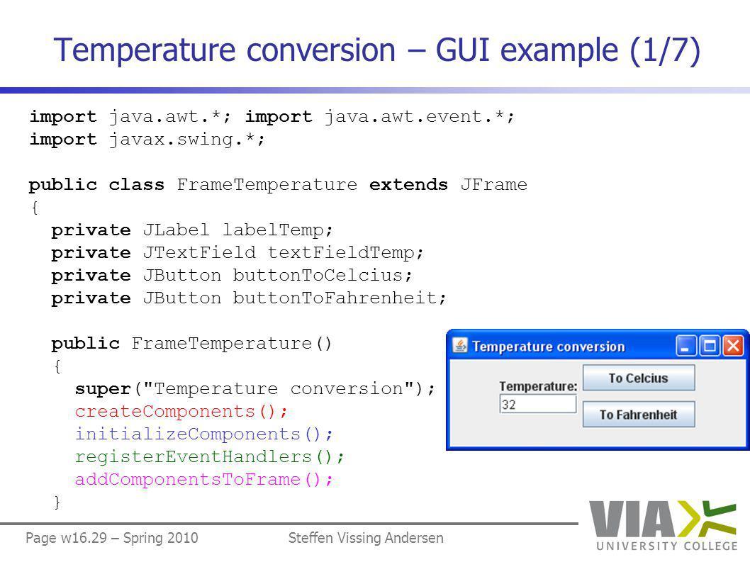 Page w16.29 – Spring 2010Steffen Vissing Andersen Temperature conversion – GUI example (1/7) import java.awt.*; import java.awt.event.*; import javax.swing.*; public class FrameTemperature extends JFrame { private JLabel labelTemp; private JTextField textFieldTemp; private JButton buttonToCelcius; private JButton buttonToFahrenheit; public FrameTemperature() { super( Temperature conversion ); createComponents(); initializeComponents(); registerEventHandlers(); addComponentsToFrame(); }