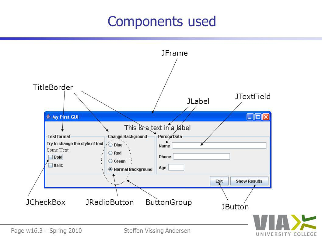 Page w16.54 – Spring 2010Steffen Vissing Andersen Class ImageGUI (1/6) import java.awt.event.*; import javax.swing.*; public class ImageGUI extends JFrame { private JPanel contentPane; private ImagePanel imagePanel1; private ImagePanel imagePanel2; private ButtonPanel buttonPanel; public ImageGUI() { super( Images ); createComponents(); registerEventHandlers(); addComponentsToFrame(); initialize(); }