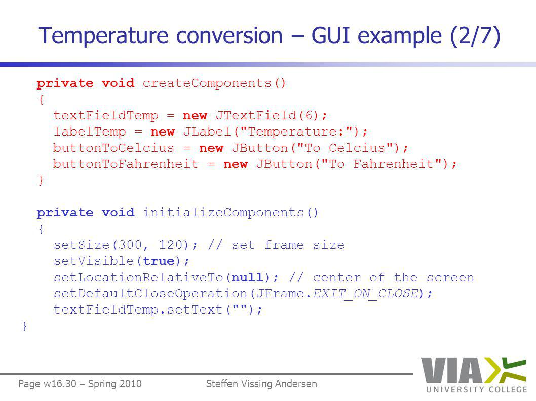 Page w16.30 – Spring 2010Steffen Vissing Andersen Temperature conversion – GUI example (2/7) private void createComponents() { textFieldTemp = new JTextField(6); labelTemp = new JLabel( Temperature: ); buttonToCelcius = new JButton( To Celcius ); buttonToFahrenheit = new JButton( To Fahrenheit ); } private void initializeComponents() { setSize(300, 120); // set frame size setVisible(true); setLocationRelativeTo(null); // center of the screen setDefaultCloseOperation(JFrame.EXIT_ON_CLOSE); textFieldTemp.setText( ); }