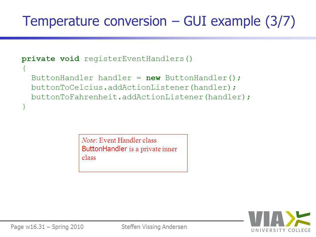 Page w16.31 – Spring 2010Steffen Vissing Andersen Temperature conversion – GUI example (3/7) private void registerEventHandlers() { ButtonHandler handler = new ButtonHandler(); buttonToCelcius.addActionListener(handler); buttonToFahrenheit.addActionListener(handler); } Note: Event Handler class ButtonHandler is a private inner class